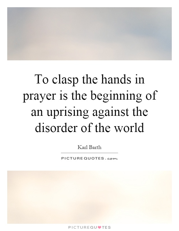 To clasp the hands in prayer is the beginning of an uprising against the disorder of the world Picture Quote #1