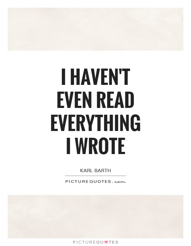 I haven't even read everything I wrote Picture Quote #1