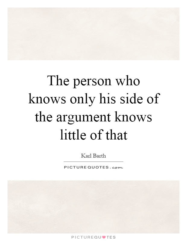 The person who knows only his side of the argument knows little of that Picture Quote #1