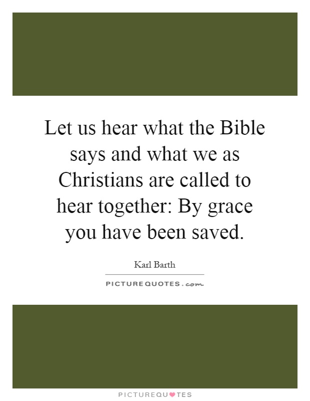Let us hear what the Bible says and what we as Christians are called to hear together: By grace you have been saved Picture Quote #1