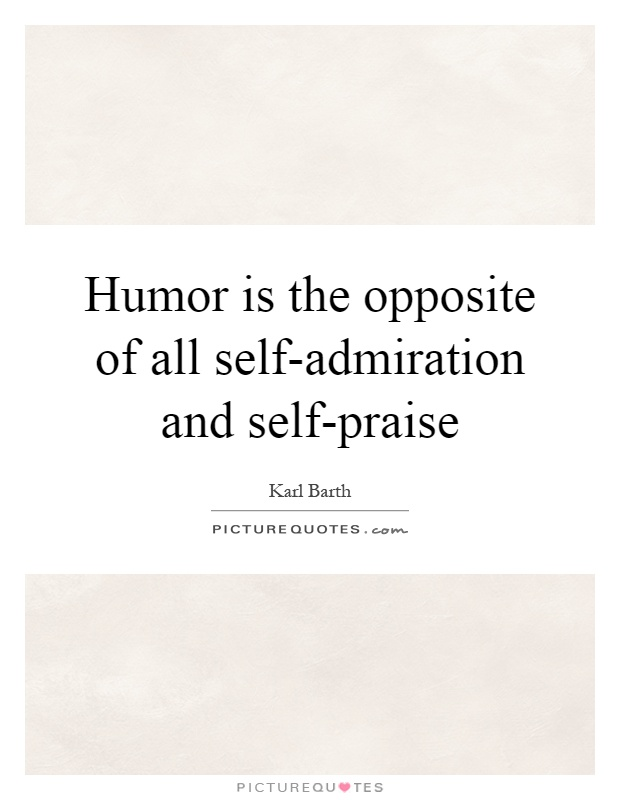 Humor is the opposite of all self-admiration and self-praise Picture Quote #1