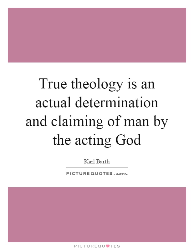 True theology is an actual determination and claiming of man by the acting God Picture Quote #1