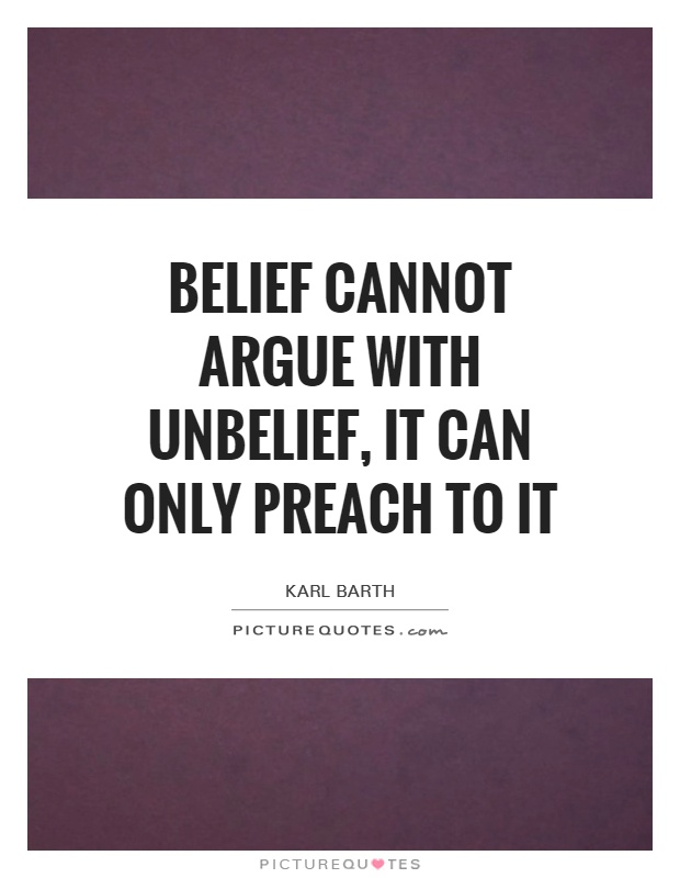 Belief cannot argue with unbelief, it can only preach to it Picture Quote #1