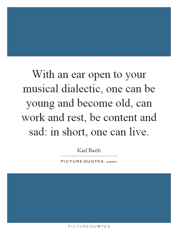 With an ear open to your musical dialectic, one can be young and become old, can work and rest, be content and sad: in short, one can live Picture Quote #1