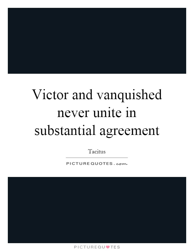 Victor and vanquished never unite in substantial agreement Picture Quote #1