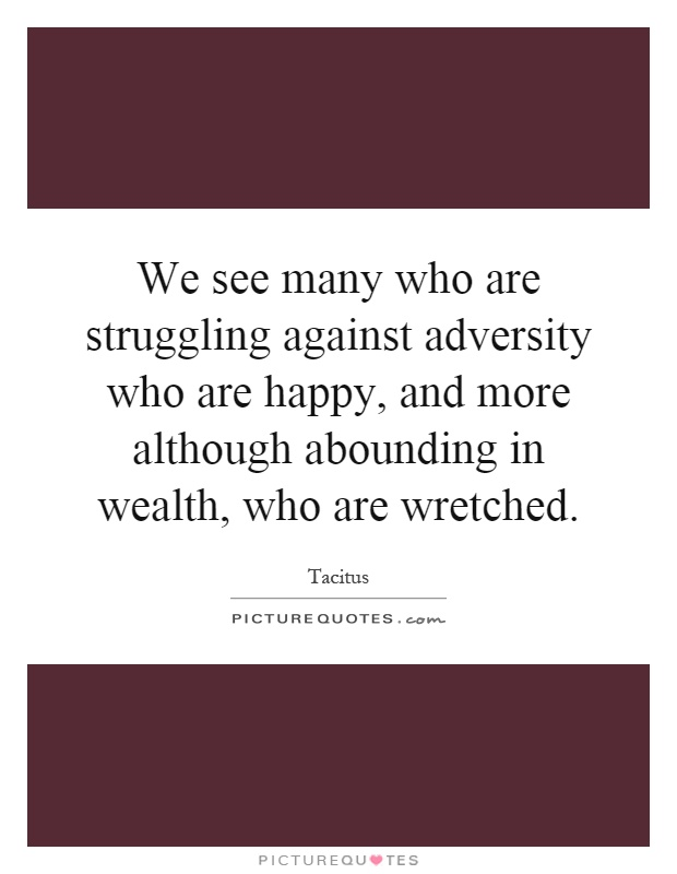 We see many who are struggling against adversity who are happy, and more although abounding in wealth, who are wretched Picture Quote #1