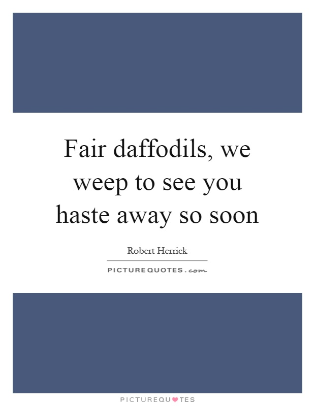Fair daffodils, we weep to see you haste away so soon Picture Quote #1