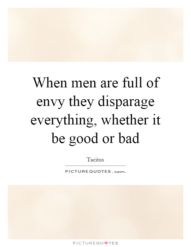 When men are full of envy they disparage everything, whether it be good or bad Picture Quote #1