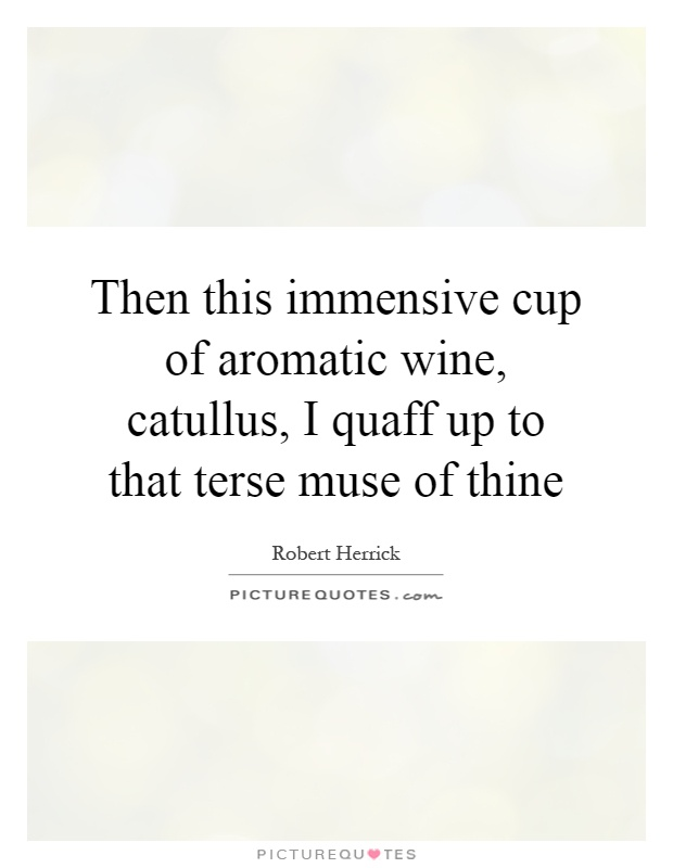 Then this immensive cup of aromatic wine, catullus, I quaff up to that terse muse of thine Picture Quote #1