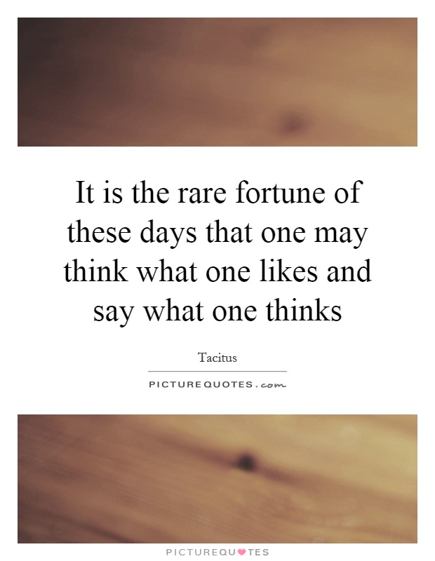 It is the rare fortune of these days that one may think what one likes and say what one thinks Picture Quote #1