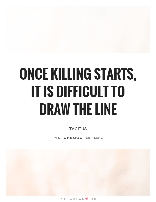 Drawing Lines Quotes : Once killing starts it is difficult to draw the line