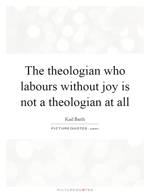 The theologian who labours without joy is not a theologian at all Picture Quote #1