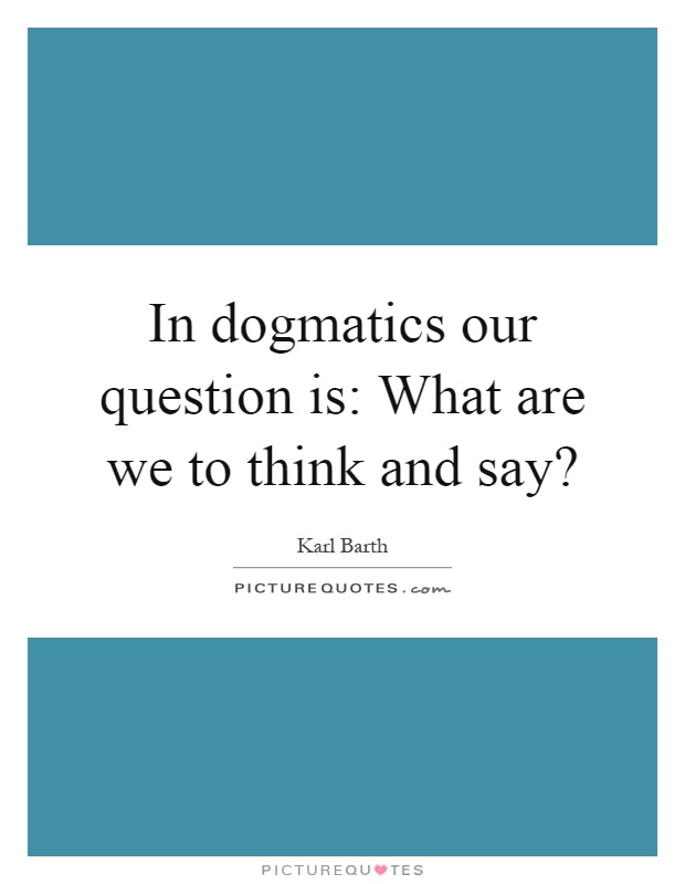 In dogmatics our question is: What are we to think and say? Picture Quote #1