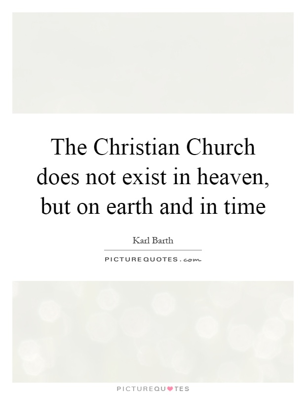 The Christian Church does not exist in heaven, but on earth and in time Picture Quote #1