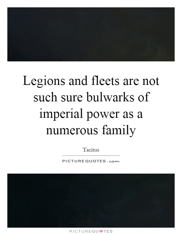 Legions and fleets are not such sure bulwarks of imperial power as a numerous family Picture Quote #1