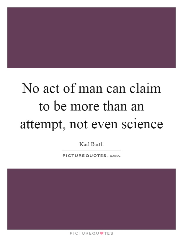 No act of man can claim to be more than an attempt, not even science Picture Quote #1