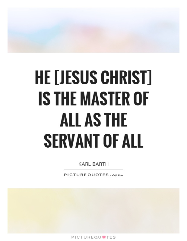 He [Jesus Christ] is the Master of all as the Servant of all Picture Quote #1