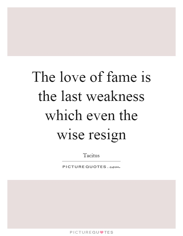 The love of fame is the last weakness which even the wise resign Picture Quote #1