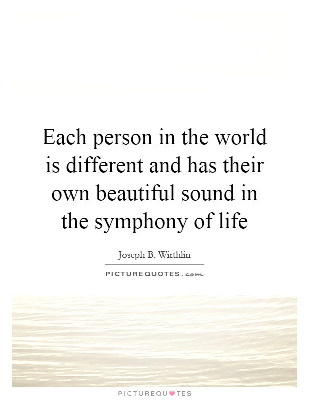 Each person in the world is different and has their own beautiful sound in the symphony of life Picture Quote #1