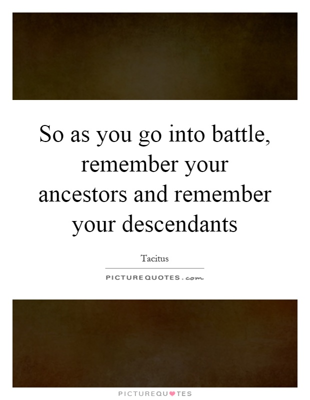 So as you go into battle, remember your ancestors and remember your descendants Picture Quote #1