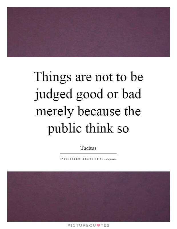 Things are not to be judged good or bad merely because the public think so Picture Quote #1