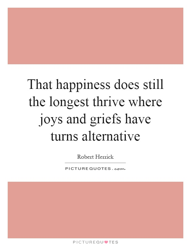 That happiness does still the longest thrive where joys and griefs have turns alternative Picture Quote #1