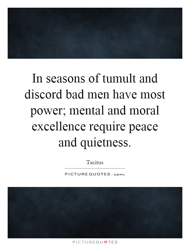 In seasons of tumult and discord bad men have most power; mental and moral excellence require peace and quietness Picture Quote #1