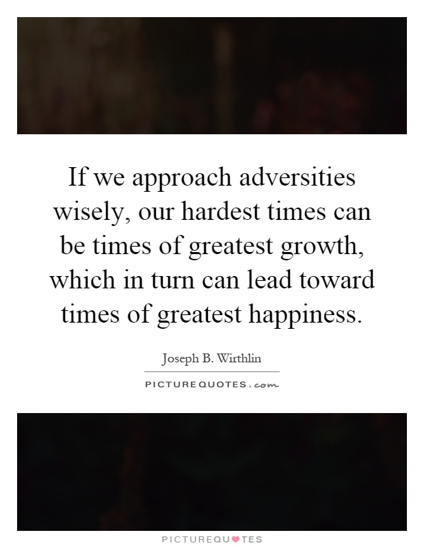 If we approach adversities wisely, our hardest times can be times of greatest growth, which in turn can lead toward times of greatest happiness Picture Quote #1