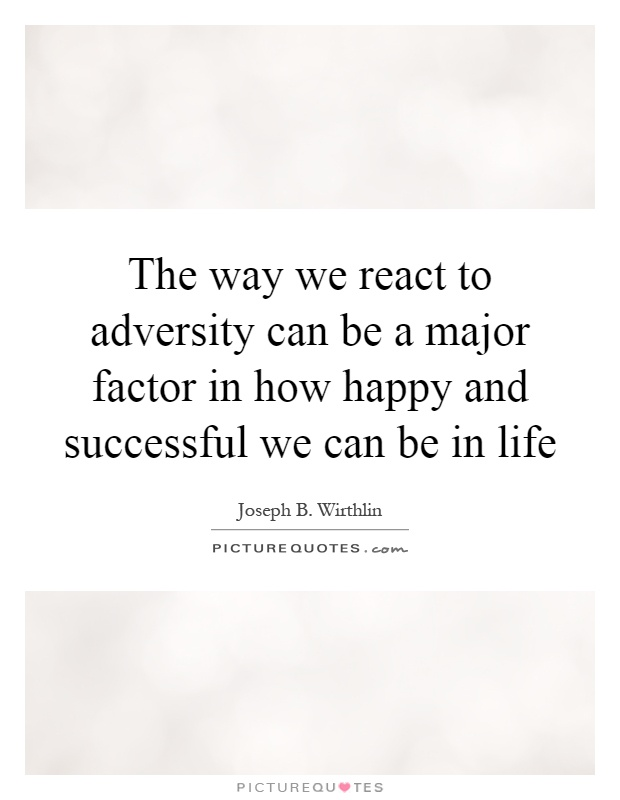 The way we react to adversity can be a major factor in how happy and successful we can be in life Picture Quote #1