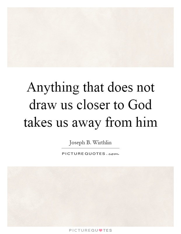 Anything that does not draw us closer to God takes us away from him Picture Quote #1