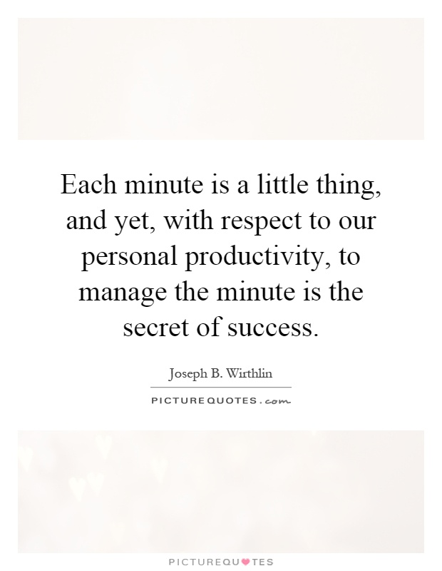 Each minute is a little thing, and yet, with respect to our personal productivity, to manage the minute is the secret of success Picture Quote #1