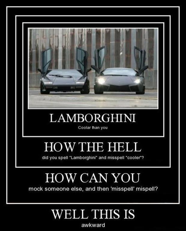 "Lamborghini. Coolar than you. How the hell did you spell ""Lamborghini"" and misspell ""cooler""? How can you mock someone else, then 'mispell' mispell? Well this is awkward Picture Quote #1"