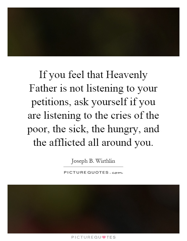 If you feel that Heavenly Father is not listening to your petitions, ask yourself if you are listening to the cries of the poor, the sick, the hungry, and the afflicted all around you Picture Quote #1