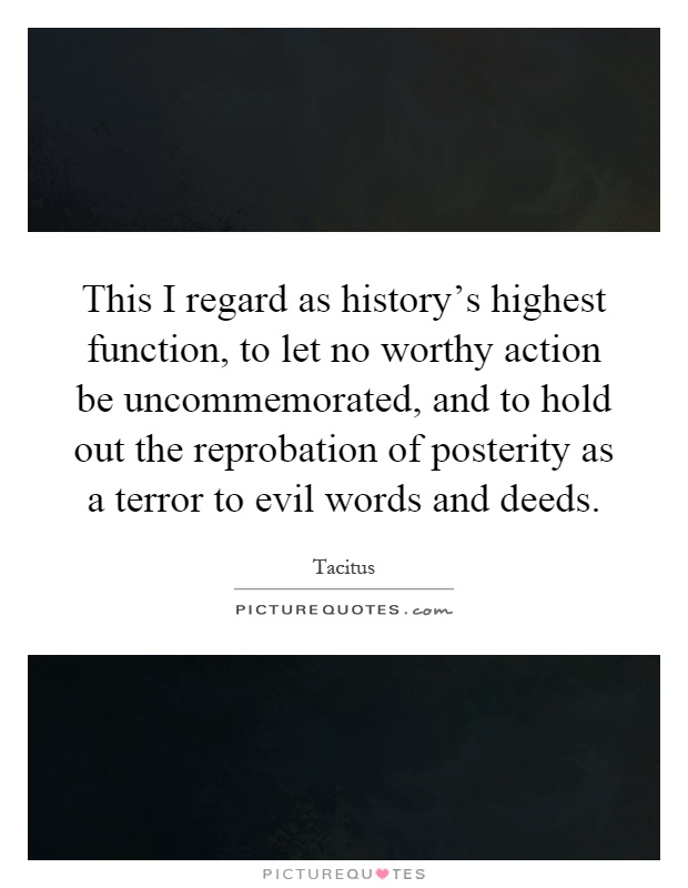 This I regard as history's highest function, to let no worthy action be uncommemorated, and to hold out the reprobation of posterity as a terror to evil words and deeds Picture Quote #1