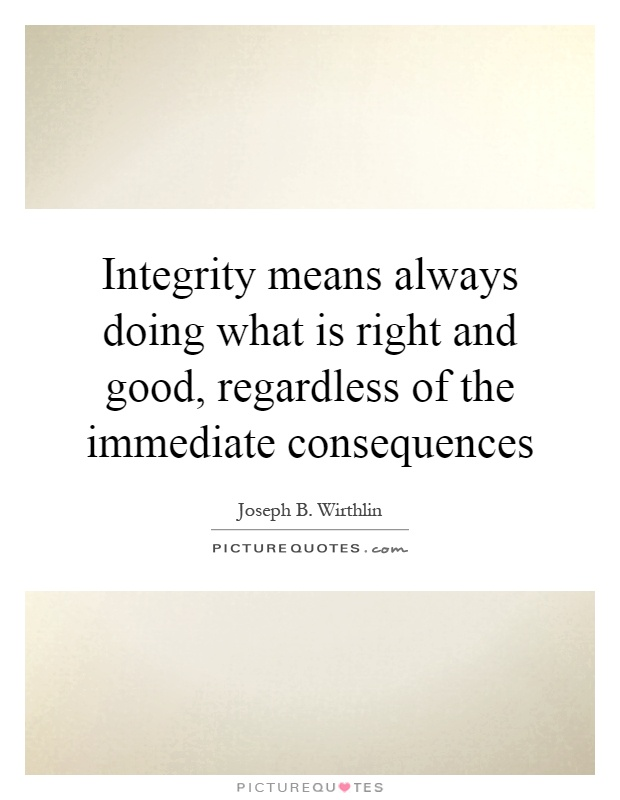 Integrity means always doing what is right and good, regardless of the immediate consequences Picture Quote #1