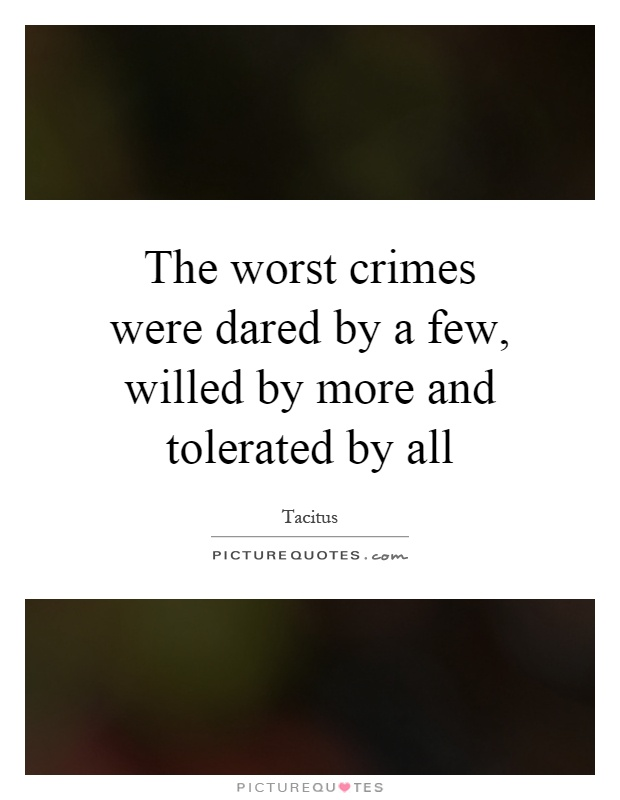 The worst crimes were dared by a few, willed by more and tolerated by all Picture Quote #1
