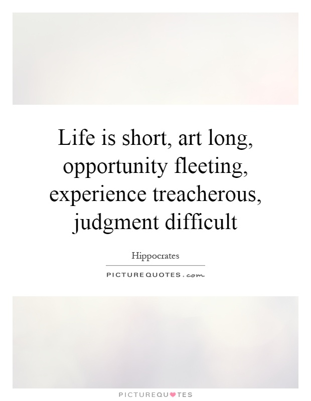 Life is short, art long, opportunity fleeting, experience treacherous, judgment difficult Picture Quote #1
