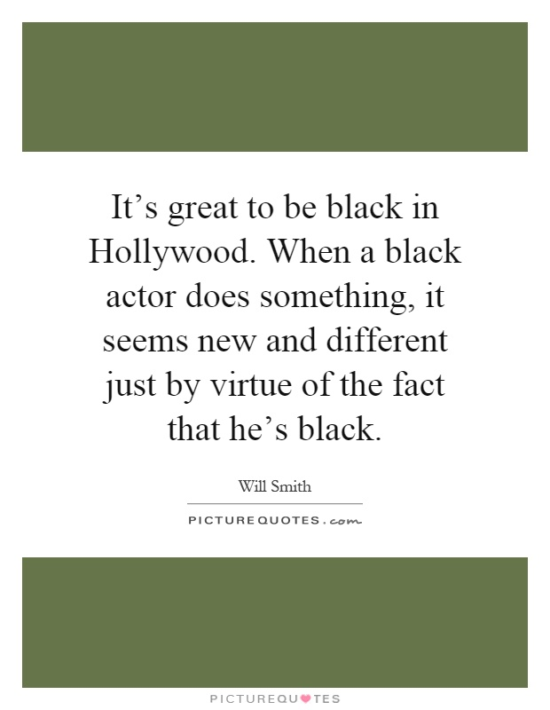It's great to be black in Hollywood. When a black actor does something, it seems new and different just by virtue of the fact that he's black Picture Quote #1