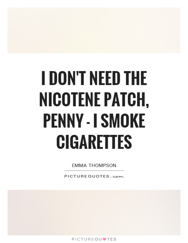 I Don't Need the nicotene patch, Penny - I smoke cigarettes Picture Quote #1