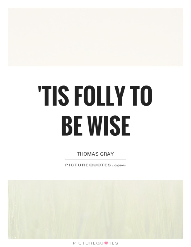 'Tis folly to be wise Picture Quote #1