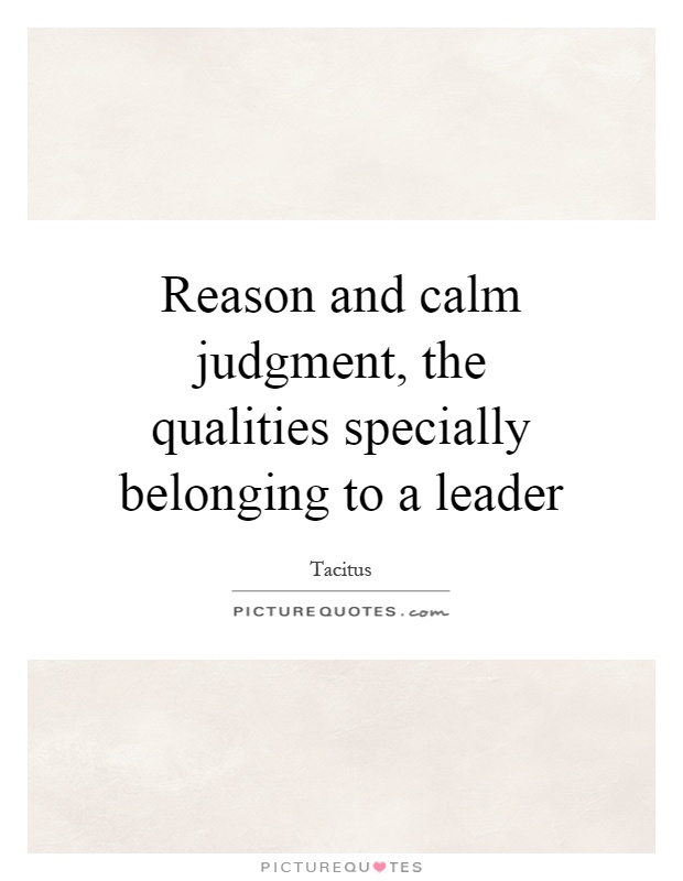 Reason and calm judgment, the qualities specially belonging to a leader Picture Quote #1