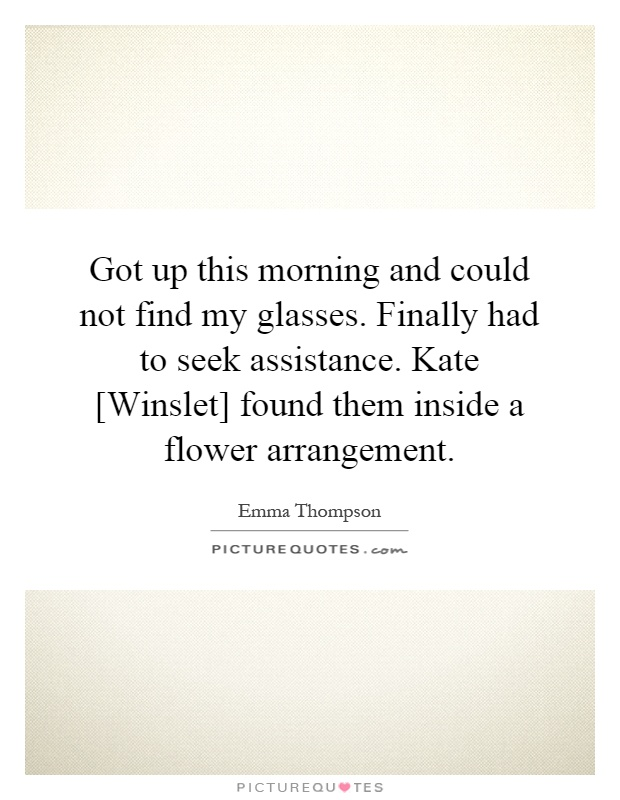 Got up this morning and could not find my glasses. Finally had to seek assistance. Kate [Winslet] found them inside a flower arrangement Picture Quote #1