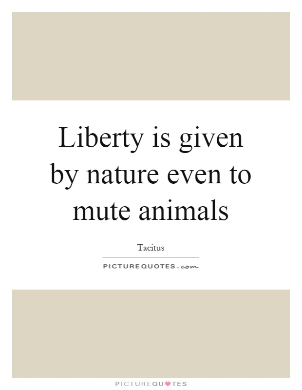 Liberty is given by nature even to mute animals Picture Quote #1