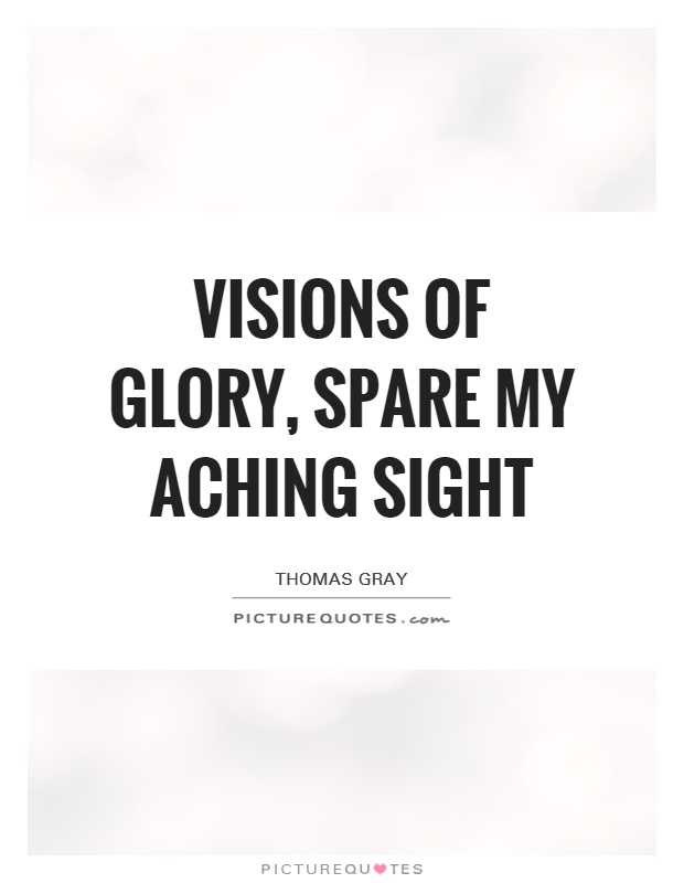 Visions of glory, spare my aching sight Picture Quote #1