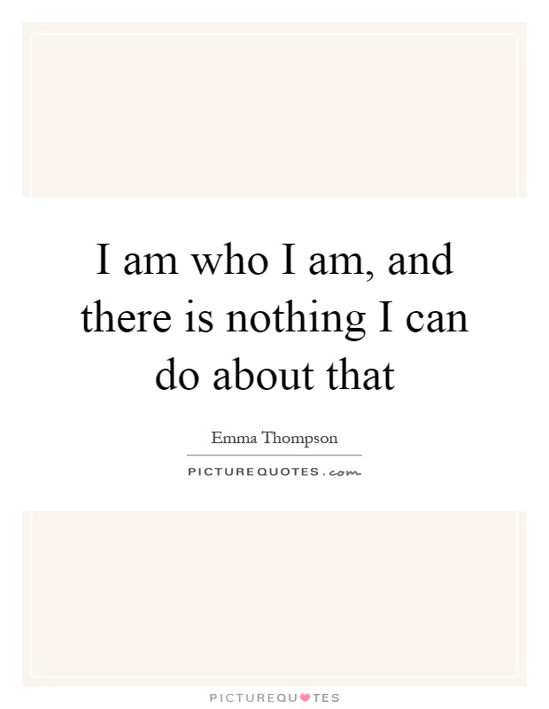 I am who I am, and there is nothing I can do about that Picture Quote #1