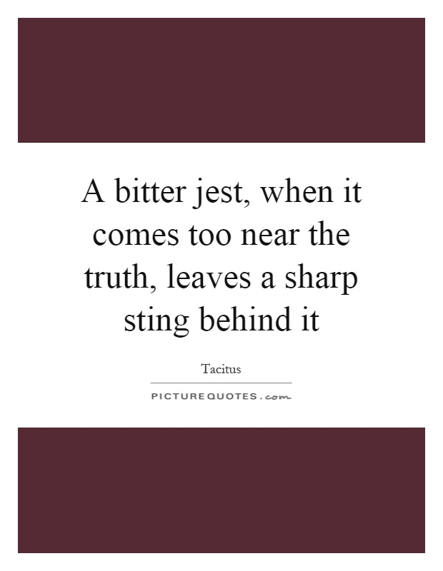 A bitter jest, when it comes too near the truth, leaves a sharp sting behind it Picture Quote #1