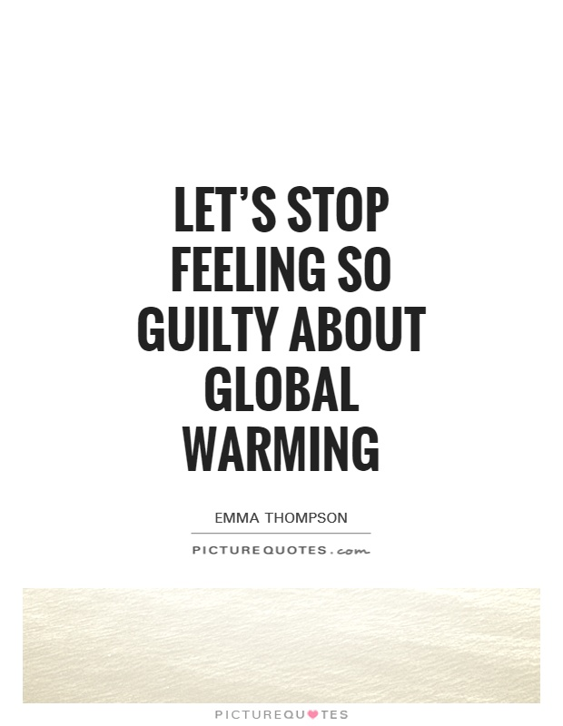 Global Warming Quotes Captivating Let's Stop Feeling So Guilty About Global Warming  Picture Quotes