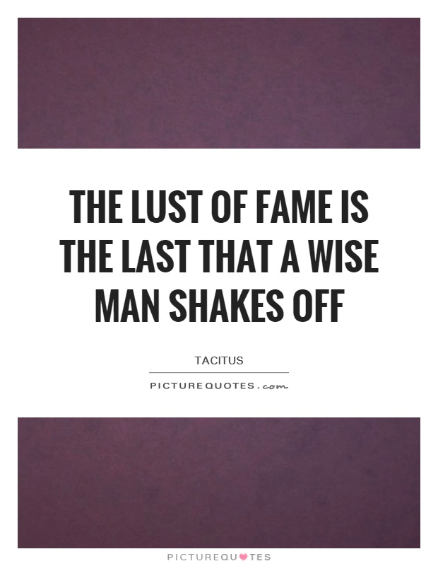 The lust of fame is the last that a wise man shakes off Picture Quote #1