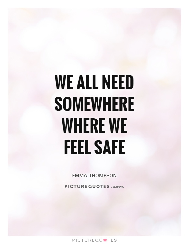 We all need somewhere where we feel safe Picture Quote #1