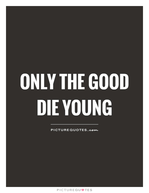 Only The Good Die Young Quotes Sayings Only The Good Die Young Picture Quotes
